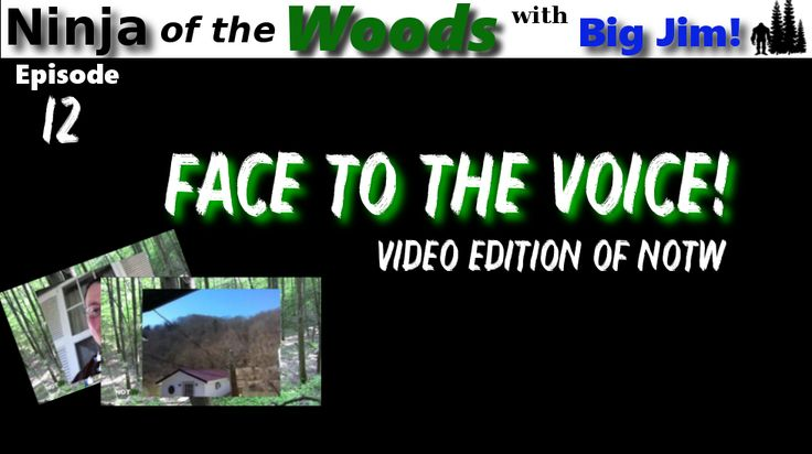 Ninja of the Woods -  Face to the Voice - Welcome to episode 12 of Ninja of the Woods. The is a first for NOTW, this is an actual video edition of the show. Thats right, you finally get to meet the face of the voice, Big Jim himself.  In this episode Jim shows you a little of the area around him, talks about the upcoming April 22nd event and of course talks about Bigfoot!