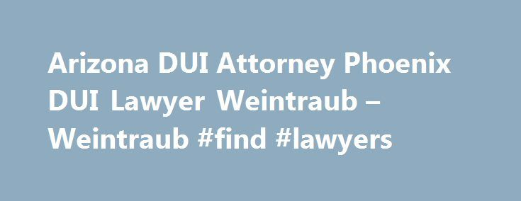 Arizona DUI Attorney Phoenix DUI Lawyer Weintraub – Weintraub #find #lawyers http://attorney.remmont.com/arizona-dui-attorney-phoenix-dui-lawyer-weintraub-weintraub-find-lawyers/  #dui attorney phoenix Ask to call and speak with an attorney immediately. Behave politely and courteously. Give officer your name, address, driver's license, registration and proof of insurance. Exercise your right to remain silent (do not answer any questions). Refuse to take any field sobriety tests. If you…