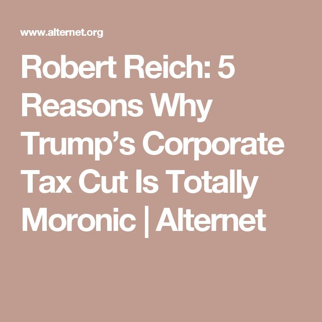 Robert Reich: 5 Reasons Why Trump's Corporate Tax Cut Is Totally Moronic | Alternet