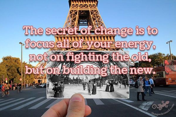 """The secret of change is to focus all of your energy, not on fighting the old but on building the new.""  #secret #change #focus #energy #fighting #building  ©The Gecko Said - Beautiful Quotes - www.thegeckosaid.com"