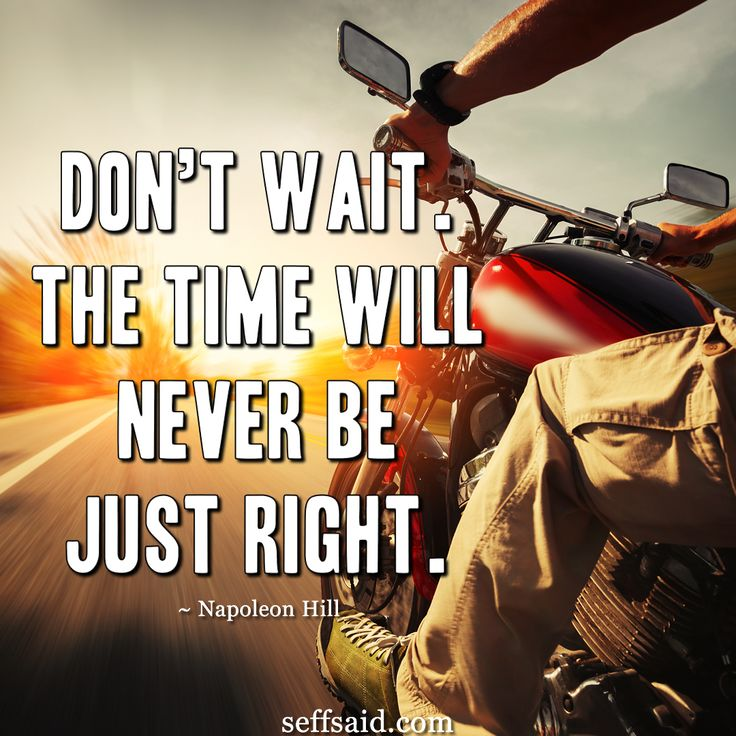 """Don't wait. The time will never be just right."" Well known motivational life quote from the American author Napoleon Hill about not putting off till tomorrow what you can do today. This quote is one of the 15 best success quotes ever written which you can read over at http://seffsaid.com/motivational-quotes-success/"