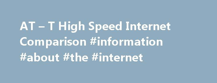 AT – T High Speed Internet Comparison #information #about #the #internet http://internet.remmont.com/at-t-high-speed-internet-comparison-information-about-the-internet/  Compare AT T High-Speed Internet Plans Choose the AT T High Speed Internet Plan that s Right for You Before you select a high speed Internet service, it is important to make a list of what you will be using your Internet connection for. Will you be downloading files? Will you be viewing videos? Will […]
