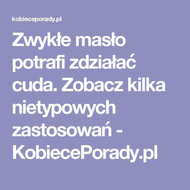 Zwykłe masło potrafi zdziałać cuda. Zobacz kilka nietypowych zastosowań - KobiecePorady.pl