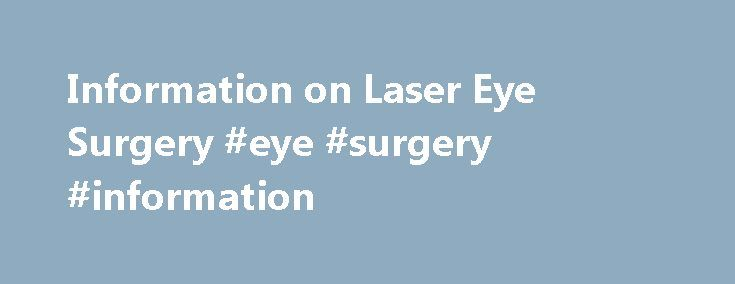 Information on Laser Eye Surgery #eye #surgery #information http://connecticut.nef2.com/information-on-laser-eye-surgery-eye-surgery-information/  # Information on Laser Eye Surgery There is much information on laser eye surgery that you should be aware of before you decide to have the procedure done. Laser eye surgery is an incredibly common procedure these days, as more and more people are coming to a realization on the fabulous benefits that it offers. Information on Laser Eye Surgery One…