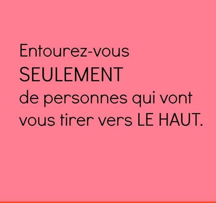 Entourez-vous seulement de personnes qui vont vous tirer vers le haut.❤