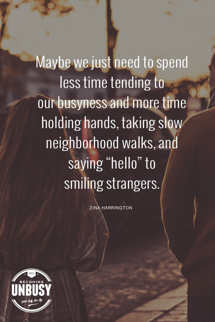 """Maybe we just need to spend less time tending to our busyness and more time holding hands, taking slow neighborhood walks, and saying """"hello"""" to smiling strangers. *love this quote, this happy list, and this Becoming UnBusy site"""