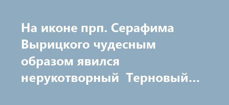 На иконе прп. Серафима Вырицкого чудесным образом явился нерукотворный Терновый Венец http://rusdozor.ru/2017/03/20/na-ikone-prp-serafima-vyrickogo-chudesnym-obrazom-yavilsya-nerukotvornyj-ternovyj-venec/  Икона преподобного Серафима Вырицкого была написана осенью 2016 г. Для доски этой иконы была использована сосна, выросшая на могиле родителей прп. Серафима – Николая Ивановича и Хионии Алимпиевны, что у Никольского храма в деревне Спас-Ухра Ярославской обл. Дерево, выросшее между ...