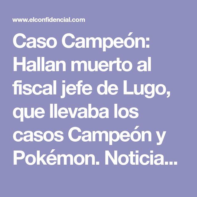 Caso Campeón: Hallan muerto al fiscal jefe de Lugo, que llevaba los casos Campeón y Pokémon. Noticias de España