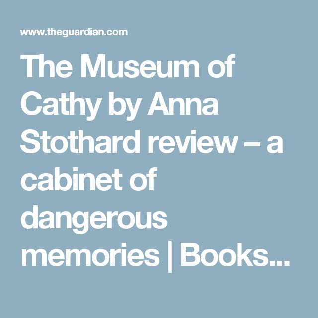 The Museum of Cathy by Anna Stothard review – a cabinet of dangerous memories | Books | The Guardian