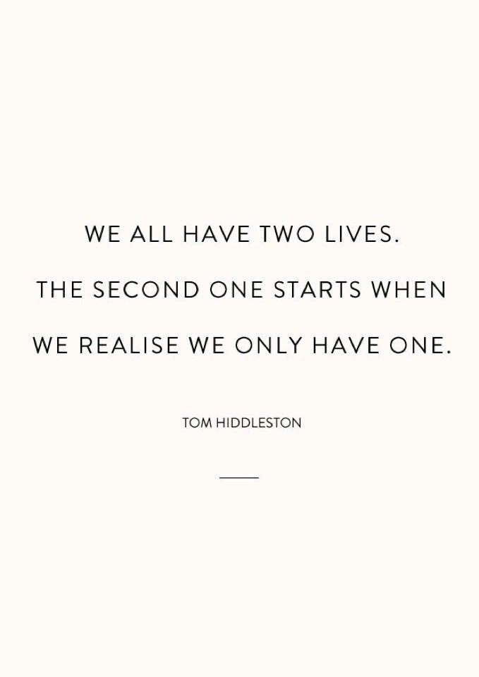 We all have two lives. The second one starts when we realise we only have one. ~ Tom Hiddleston