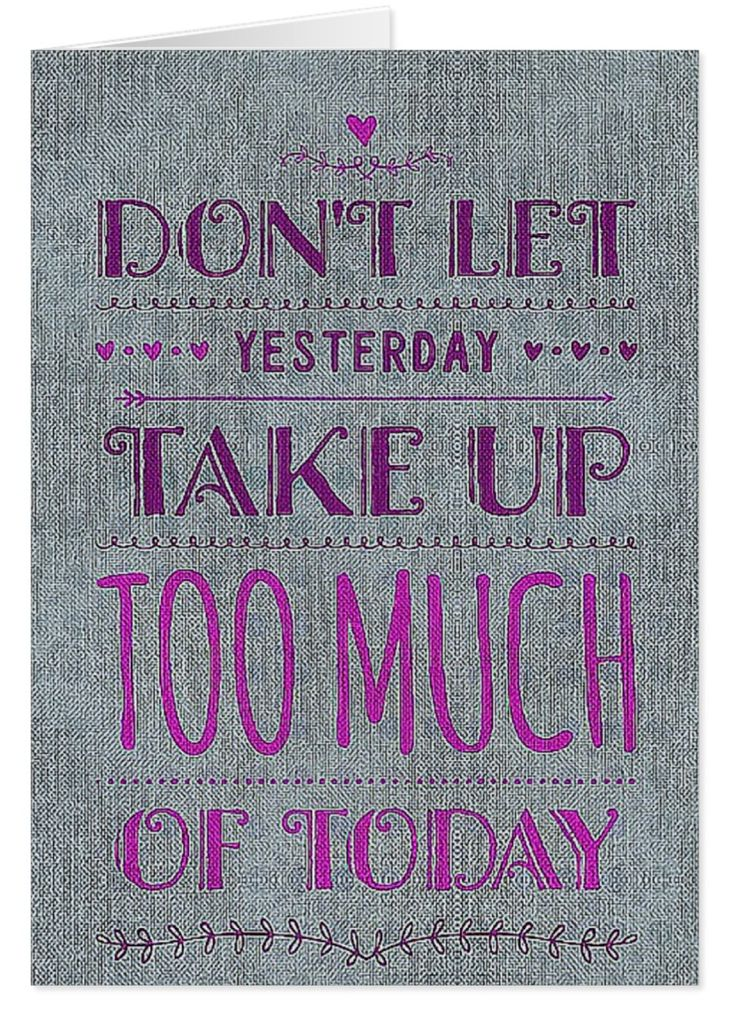 """Don't let yesterday take up too much of today."" Sometimes it's really hard to shake off a disappointment or hurtful moment. I cannot understand why we will hang on to horrible stuff.  These few words of advice have had a deep impact on my thinking. They're a powerful reminder for me not to sweat the small stuff. Are they also a nudge in the direction of forgiveness?"