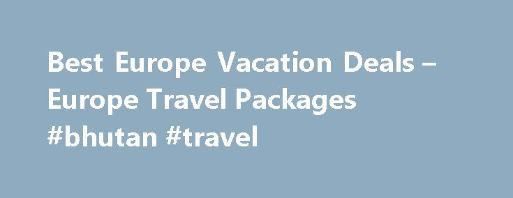 Best Europe Vacation Deals – Europe Travel Packages #bhutan #travel http://travel.remmont.com/best-europe-vacation-deals-europe-travel-packages-bhutan-travel/  #travel packages to europe # Europe Vacation Packages, Discounted Resorts & Hotels $2550+ Luxury 11+ Day Escorted Europe Vacations Europe Tours, Trips and Vacation Packages Visit Europe, Find the Best All-Inclusive Europe Vacation Packages Travel Deals With rich history, unique cultures and many of the world s most legendary…