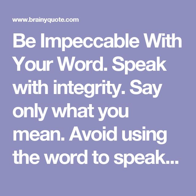 Be Impeccable With Your Word. Speak with integrity. Say only what you mean. Avoid using the word to speak against yourself or to gossip about others. Use the power of your word in the direction of truth and love. - Don Miguel Ruiz - BrainyQuote