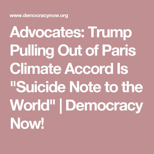 """Advocates: Trump Pulling Out of Paris Climate Accord Is """"Suicide Note to the World""""   Democracy Now!"""