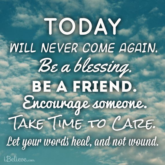 Waiting For Someone Who Will Never Come Quotes: Today Will Never Come Again. Be A Blessing. Be A Friend