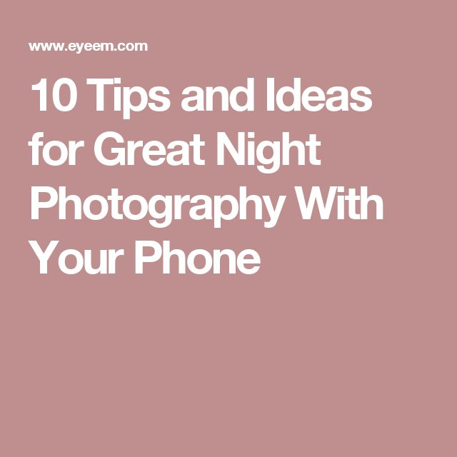 10 Tips and Ideas for Great Night Photography With Your Phone
