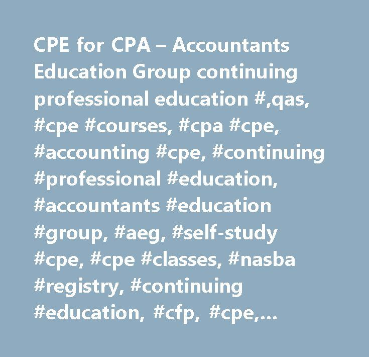 CPE for CPA – Accountants Education Group continuing professional education #,qas, #cpe #courses, #cpa #cpe, #accounting #cpe, #continuing #professional #education, #accountants #education #group, #aeg, #self-study #cpe, #cpe #classes, #nasba #registry, #continuing #education, #cfp, #cpe, #ethics #training, #on-line #ethics, #accounting, #auditing, #taxation, #estate #planning, #ethics, #hot #topics, #cpe #and #ethics, #accounting #education, #income #tax #preparation, #management…