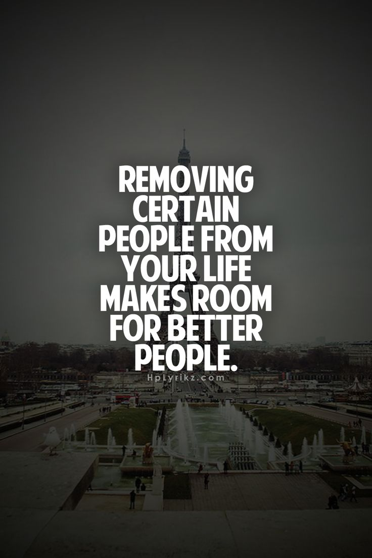 removing certain people from your life makes room for better people.