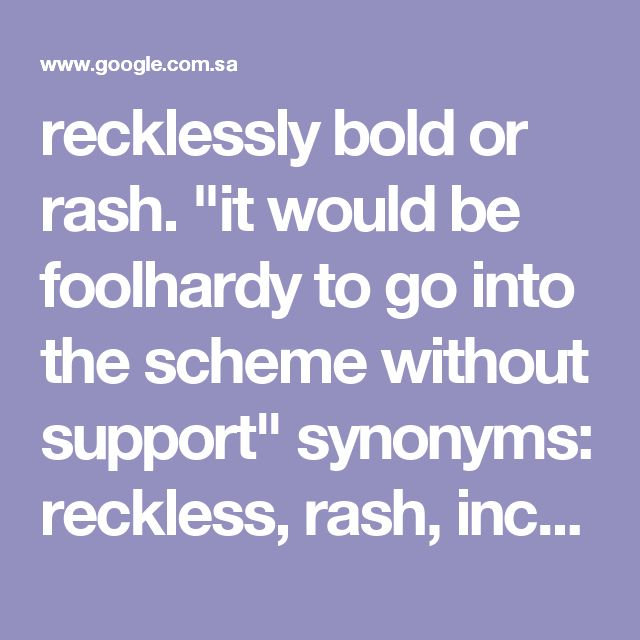 """recklessly bold or rash. """"it would be foolhardy to go into the scheme without support"""" synonyms:reckless, rash, incautious, careless, heedless, unheeding, thoughtless, unwise, imprudent, irresponsible, injudicious, impulsive, hot-headed, impetuous, daredevil, devil-may-care, death-or-glory, madcap, hare-brained, precipitate, precipitous, desperate, hasty, overhasty, over-adventurous, over-venturesome; literarytemerarious """"he'd been stupid and foolhardy"""""""