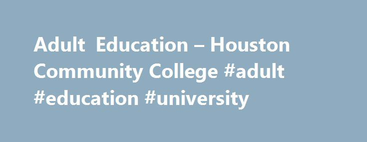 Adult Education – Houston Community College #adult #education #university http://jamaica.remmont.com/adult-education-houston-community-college-adult-education-university/  # Adult Education Welcome to Adult Education The instructional services provided by the Adult Education Program are in alignment with and relevant to HCC s mission and provide access to post-secondary education and employment opportunities that are essential to our clients success. These services include Starting in Fall…