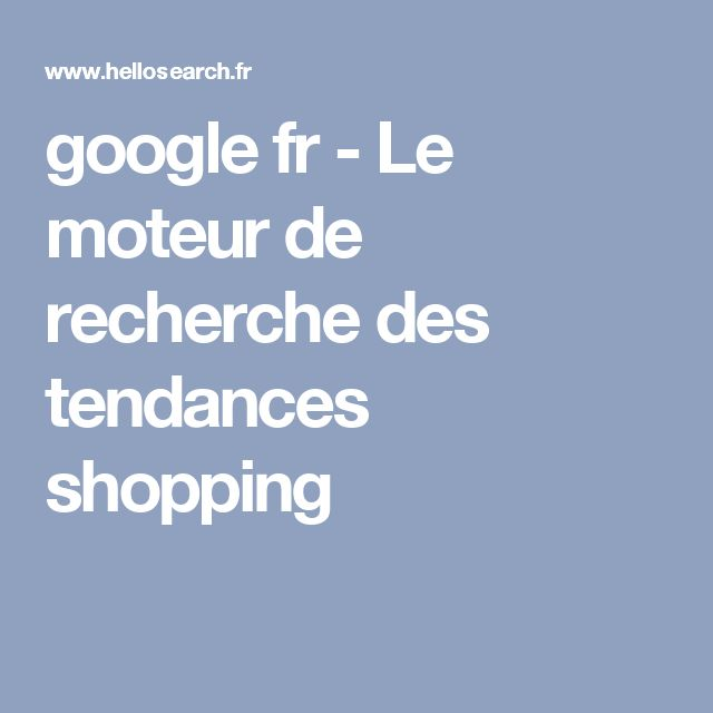 google fr - Le moteur de recherche des tendances shopping