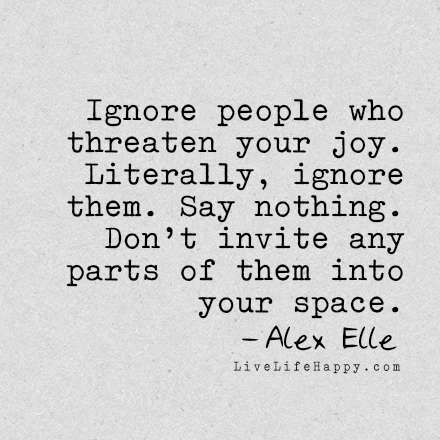 Ignore people who threaten your joy. Literally, ignore them. Say nothing. Don't invite any parts of them into your space. - Alex Elle, livelifehappy.com