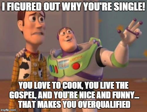 I figured out why you're single! You love to cook, you live the gospel, and you're nice and funny... That makes you overqualified.