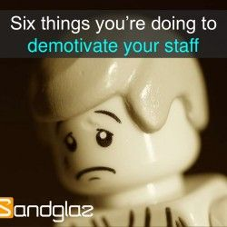 Before looking at ways to motivate your staff, you must look at how you demotivate them.