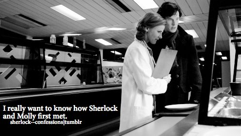 "sherlock confessions <<< That's an easy one. They met the day before Sherlock and John's first meeting and Molly immediately fell for him, saying he ""turns her into a mouse"". You can read it on Molly's blog."