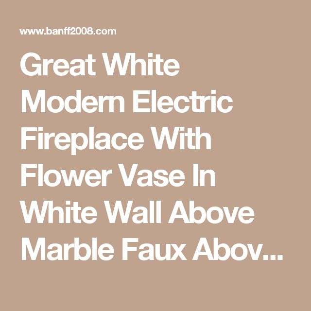 Great White Modern Electric Fireplace With Flower Vase In White Wall Above Marble Faux Above Ceramic Floor With Wooden Table Modern Electric Fireplace Designs Decorations be modern rosetta electric fireplace suite be modern perthshire electric fireplace suite modern built in electric fireplace    Banff2008