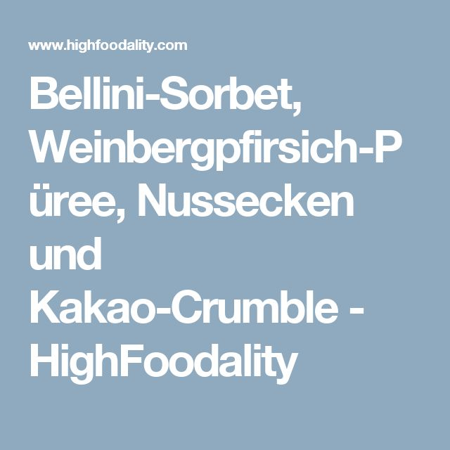 Bellini-Sorbet, Weinbergpfirsich-Püree, Nussecken und Kakao-Crumble - HighFoodality
