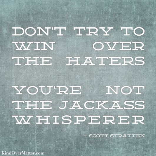 kind over matter: Don't try to win over the hatersWords Of Wisdom, Remember This, Laugh, Quotes, Wordsofwisdom, Funny, Jackass Whisperer, Haters, True Stories