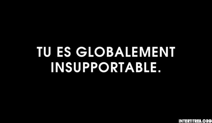 Tu es globalement insupportable.