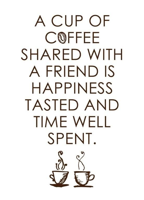 A cup of coffee shared with a friend is happiness tasted and time well spent.