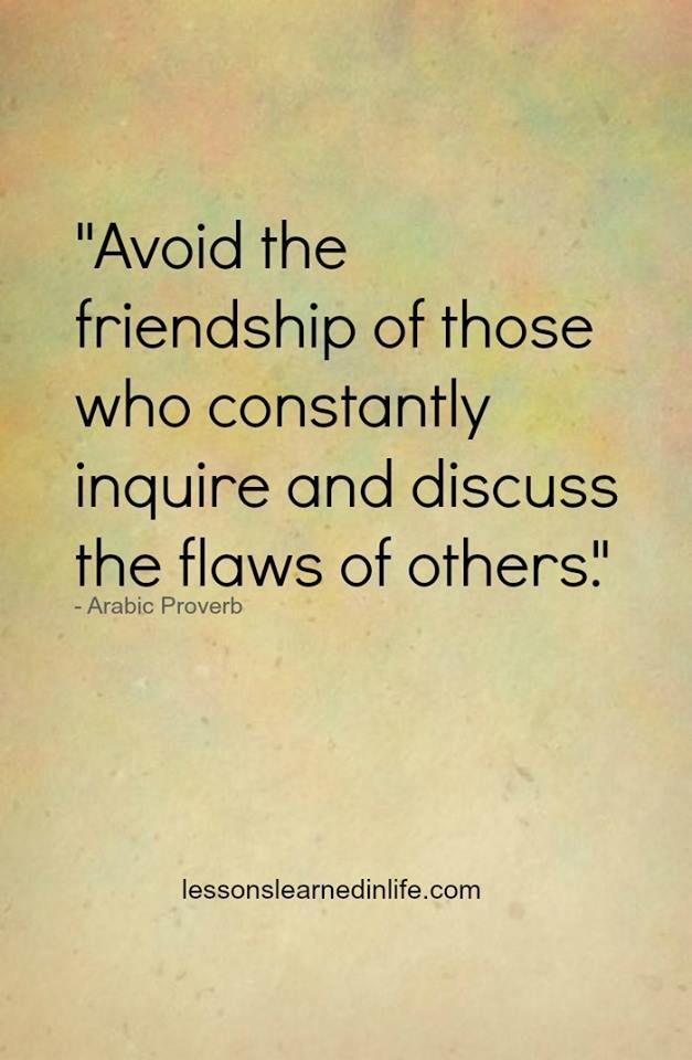 "Misery loves company. Choose good company.  Arabic Proverb..""Avoid the company of those who constantly inquire and discuss the flaws of others""."