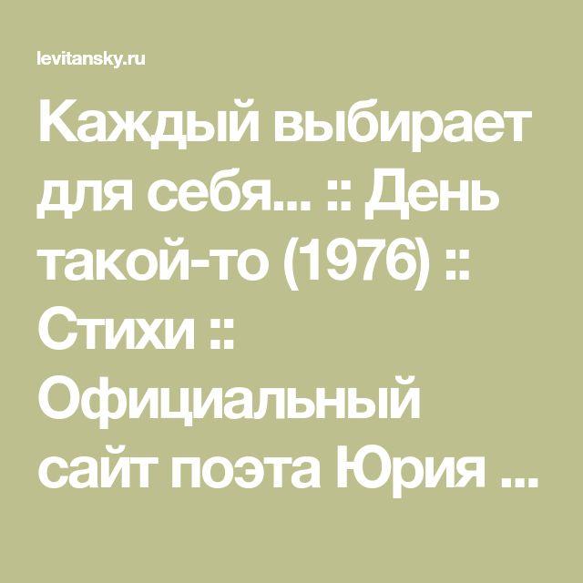 Каждый выбирает для себя... :: День такой-то (1976) :: Cтихи :: Официальный сайт поэта Юрия Левитанского