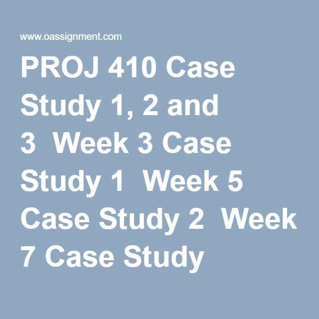 PROJ 410 Case Study 1, 2 and 3  Week 3 Case Study 1  Week 5 Case Study 2  Week 7 Case Study 3