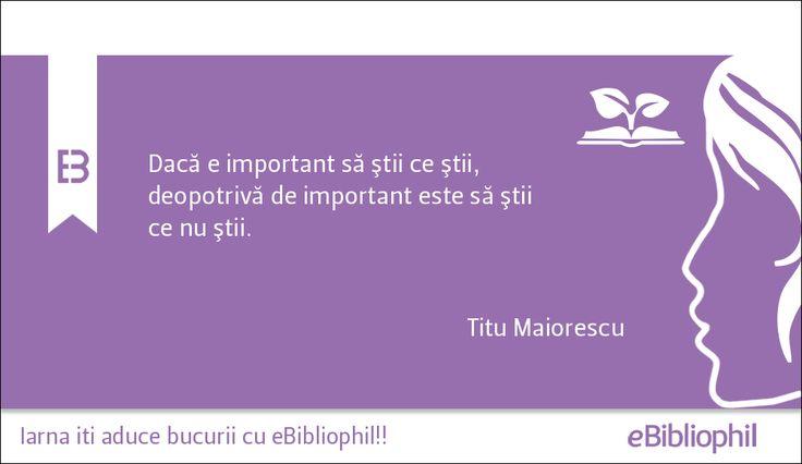 """""""Dacă e important să ştii ce ştii, deopotrivă de important este să ştii ce nu ştii."""" Titu Maiorescu"""