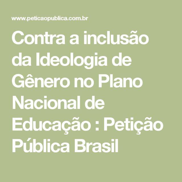 Contra a inclusão da Ideologia de Gênero no Plano Nacional de Educação : Petição Pública Brasil
