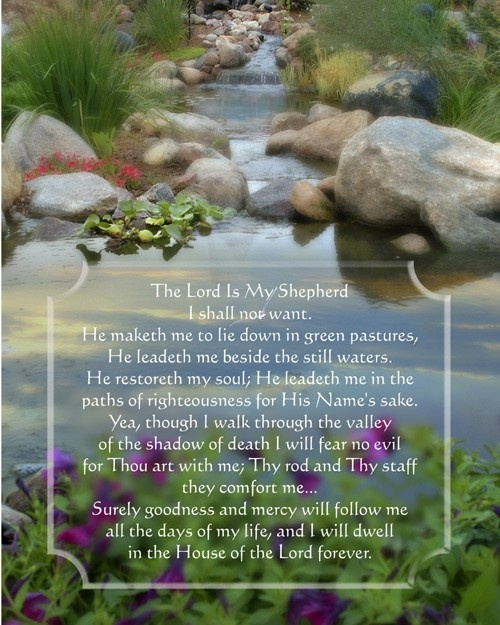 Psalms 23:1   The LORD is my shepherd;   I shall not want.   Psalms 23:2   He maketh me to lie down in green pastures: HE  leadeth me beside the still waters.   Psalms 23:3   He restoreth my soul:  HE leadeth me in the paths of righteousness for HIS name's sake.   Psalms 23:4   Yea, though I walk through the valley of the shadow of death, I will fear no evil: for THOU art with me; THY rod and THY staff they comfort me.