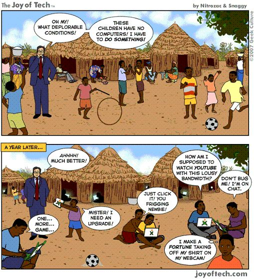 ONE LAPTOP PER CHILD: THEN WHAT? I found this via a site called Sociological Images, this site collates visuals and subjects them to a brief sociological analysis.  The cartoon contributes to a problematisation of the notion of a deficit inherent in popular global digital divide constructs.