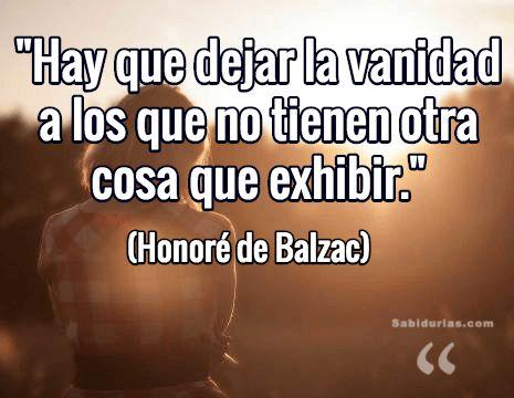 """""""Hay que dejar la vanidad a los que no tienen otra cosa que exhibir."""" (Honoré de Balzac)"""