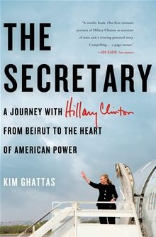 The Secretary: A Journey with Hillary Clinton from Beirut to the Heart of American Power - A Journey with Hillary Clinton from Beirut to the Heart of American Power  By: Kim Ghattas