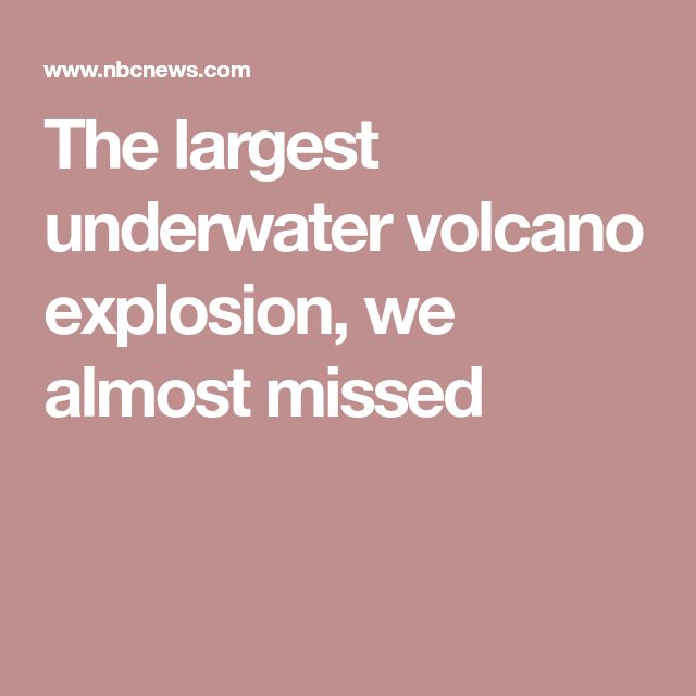 The largest underwater volcano explosion, we almost missed