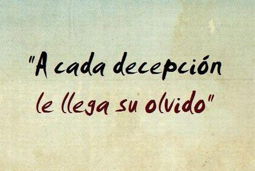 A cada decepción. .. le llega su olvido