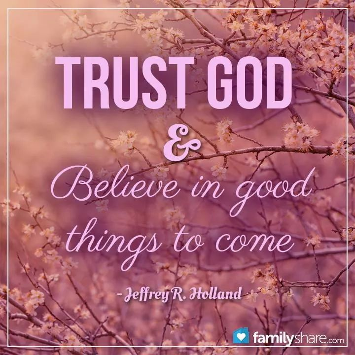 "Elder Holland Good Things To Come Quote: ""TRUST GOD & Believe In Good Things To Come."""