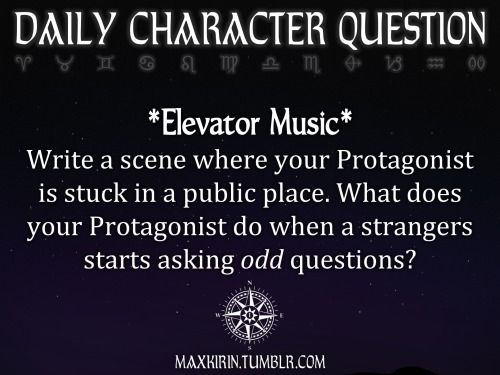 ✶ DAILY CHARACTER QUESTION ✶  *Elevator Music* Write a scene where your Protagonist is stuck in a public place. What does your Protagonist do when a strangers starts asking odd questions?  Want to publish a story inspired by this prompt? Click here to read the guidelines~ ♥︎ And, if you're looking for more writerly content, make sure to follow me: maxkirin.tumblr.com!