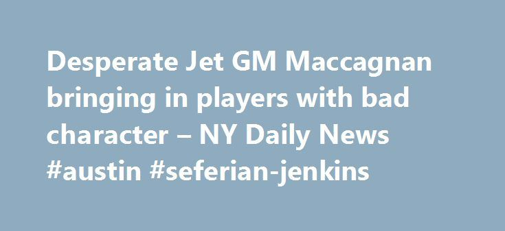 Desperate Jet GM Maccagnan bringing in players with bad character – NY Daily News #austin #seferian-jenkins http://alaska.remmont.com/desperate-jet-gm-maccagnan-bringing-in-players-with-bad-character-ny-daily-news-austin-seferian-jenkins/  # Mike Maccagnan's top priority is rebuilding Jets, even if it means bringing in players with bad character NEW YORK DAILY NEWS Monday, February 13, 2017, 10:47 AM Mike Maccagnan is the new Father Flanagan in town, eager to save wayward souls to help save…