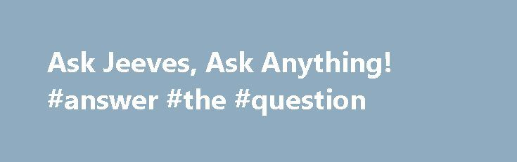 Ask Jeeves, Ask Anything! #answer #the #question http://questions.remmont.com/ask-jeeves-ask-anything-answer-the-question/  #ask jeeve # The ASK search engine (Ask Jeeves in the UK) is one of the well known search engines. This search engine was developed in the year 1996, and is presently owned by InterActiveCorp. ASK search engine was mainly created with an idea in mind to get answers to the questions typed in its...