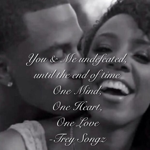 "You & Me undefeated until the end of time One Mind, One Heart, One Love -Trey Songz (my fave quote from my fave song ""one love"" had to do it)"